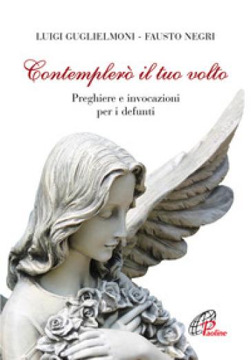 Contemplerò il tuo volto. Preghiere e invocazioni per i defunti - L. Guglielmoni |