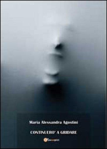 Continuerò a gridare - M. Alessandra Agostini |