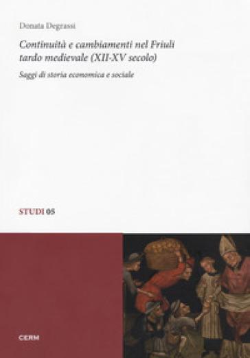 Continuità e cambiamenti nel Friuli tardo medievale (XII-XV secolo). Saggi di storia economica e sociale - Donata Degrassi |
