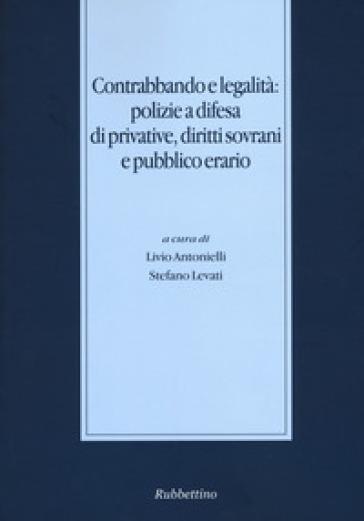 Contrabbando e legalità: polizie a difesa di privative, diritti sovrani e pubblico erario - L. Antonelli |