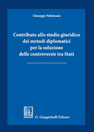 Contributo allo studio giuridico dei metodi diplomatici per la soluzione delle controversie tra Stati - Giuseppe Palmisano  