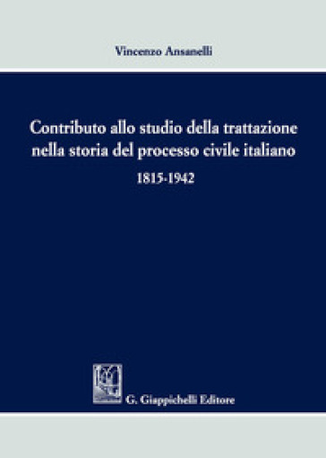 Contributo allo studio della trattazione nella storia del processo civile italiano 1815-1942 - Vincenzo Anasanelli | Rochesterscifianimecon.com