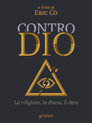 Contro Dio. La religione, la Chiesa, il clero - E. Cò |