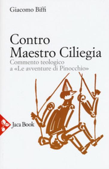 Contro Maestro Ciliegia. Commento teologico a «Le avventure di Pinocchio» - Giacomo Biffi |