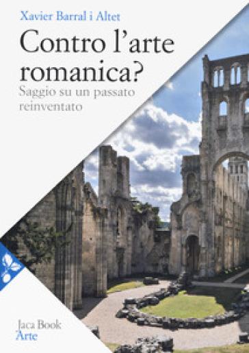 Contro l'arte romanica? Saggio su un passato reinventato - Xavier Barral i Altet |