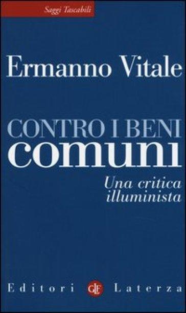 Contro i beni comuni. Una critica illuminista - Ermanno Vitale |