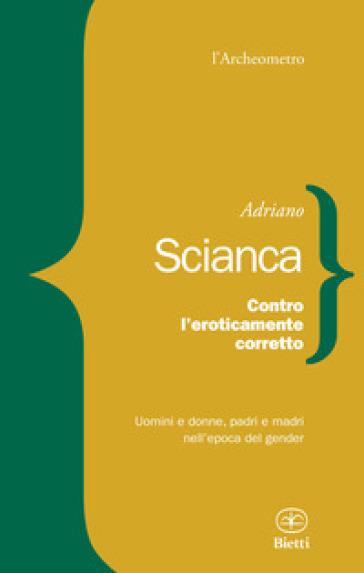 Contro l'eroticamente corretto. Uomini e donne, padri e madri nell'epoca del gender - Adriano Scianca pdf epub