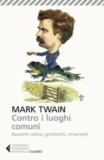 Contro i luoghi comuni. Racconti cattivi, grotteschi, irriverenti - Mark Twain  