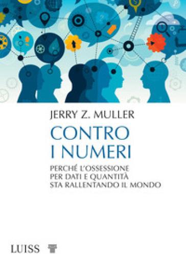 Contro i numeri. Perché l'ossessione per dati e quantità sta rallentando il mondo - Jerry Z. Muller pdf epub