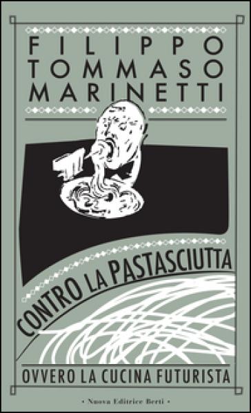 Contro la pastasciutta. Ovvero la cucina futurista - Filippo Tommaso Marinetti |