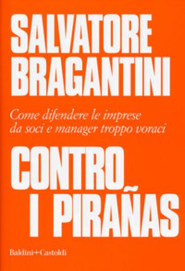 Contro i piranas. Come difendere le imprese da soci e manager troppo voraci - Salvatore Bragantini pdf epub
