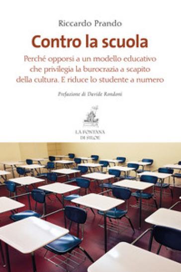 Contro la scuola. Perché opporsi a un modello educativo che privilegia la burocrazia a scapito della cultura. E riduce lo studente a numero - Riccardo Prando pdf epub