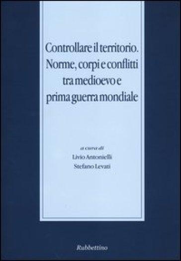 Controllare il territorio. Norme, corpi e conflitti tra medioevo e prima guerra mondiale - L. Antonielli  