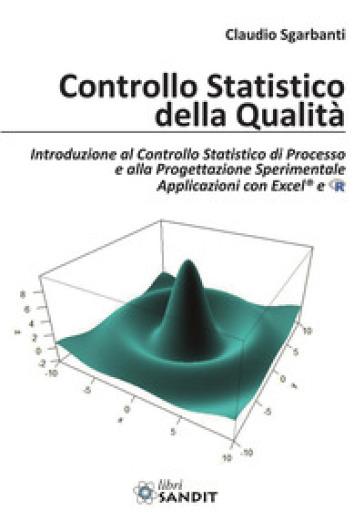 Controllo statistico della qualità. Introduzione al Controllo Statistico di Processo e alla Progettazione Sperimentale Applicazioni con Excel® e R - Claudio Sgarbanti | Thecosgala.com
