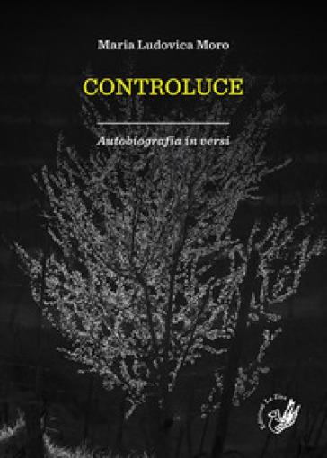 Controluce. Autobiografia in versi - Maria Ludovica Moro  