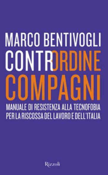 Contrordine compagni. Manuale di resistenza alla tecnofobia per la riscossa del lavoro e dell'Italia - Marco Bentivogli | Thecosgala.com