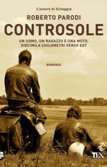 Controsole. Un uomo, un ragazzo e una moto diecimila chilometri verso est - Roberto Parodi | Kritjur.org