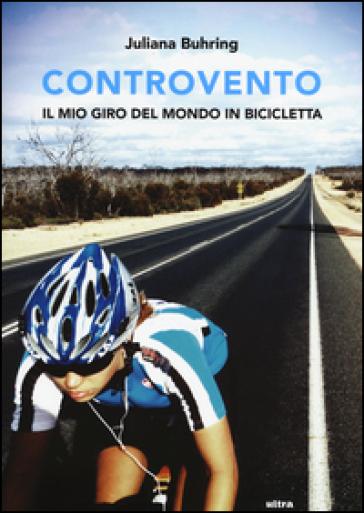 Controvento. Il mio giro del mondo in bicicletta - Juliana Buhring  
