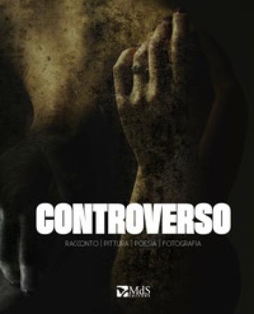 Controverso. Racconto, pittura, poesia, fotografia