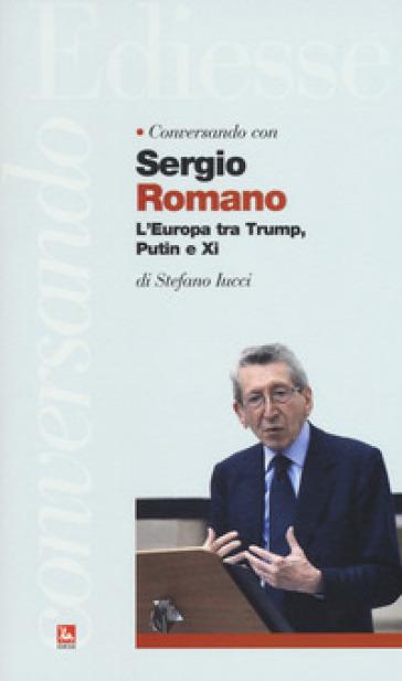 Conversando con Sergio Romano. L'Europa tra Trump, Putin e Xi - Stefano Iucci |