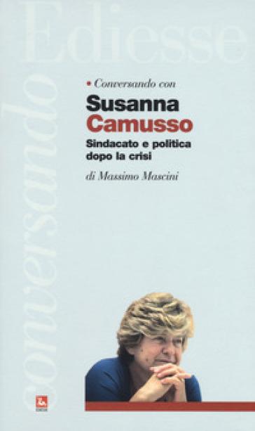 Conversando con Susanna Camusso. Sindacato e politica dopo la crisi - Massimo Mascini |