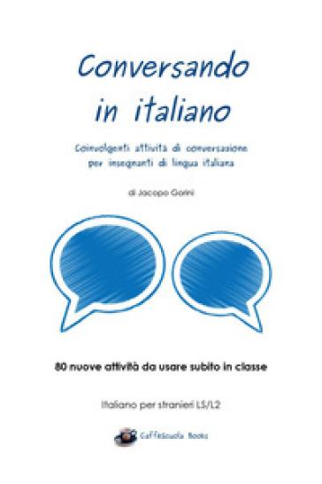 Conversando in italiano. Coinvolgenti attività di conversazione per insegnanti di lingua italiana - Jacopo Gorini  
