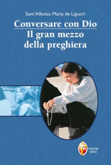 Conversare con Dio. Il gran mezzo della preghiera - Alfonso Maria Liguori |