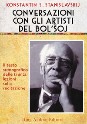 Conversazioni con gli artisti del Bol'soj. Il testo stenografico delle trenta lezioni sulla recitazione - Konstantin Stanislavskij |