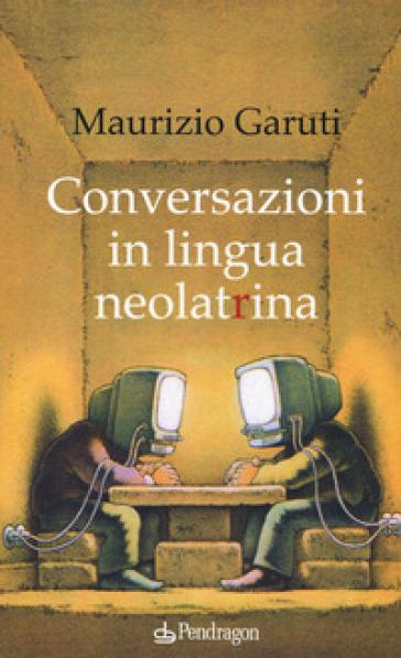 Conversazioni in lingua neolatrina - Maurizio Garuti pdf epub