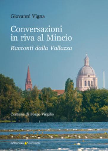 Conversazioni in riva al Mincio. Racconti dalla Vallazza - Giovanni Vigna |
