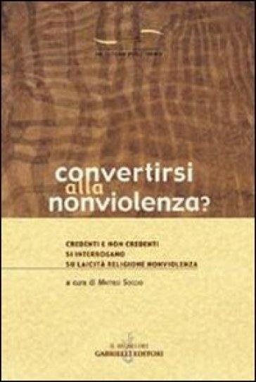 Convertirsi alla nonviolenza? Credenti e non credenti si interrogano su laicità, religione, nonviolenza - M. Soccio |