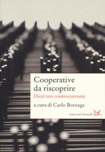 Cooperative da riscoprire. Dieci tesi controcorrente - C. Borzaga  