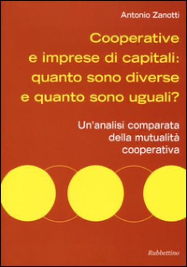 Cooperative e imprese di capitali: quanto sono diverse e quanto sono uguali? Un'analisi comparata della mutualità cooperativa - Antonio Zanotti | Jonathanterrington.com