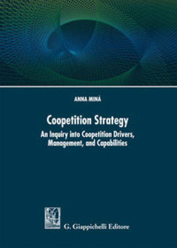 Coopetition strategy. An inquiry into coopetition drivers, management, and capabilities - Anna Minà   Thecosgala.com