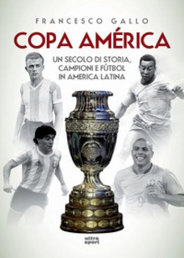 Copa América. Un secolo di storia, campioni e futbol in America Latina - Francesco Gallo | Jonathanterrington.com