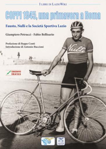 Coppi 1945, una primavera a Roma. Fausto, Nulli e la Società Sportiva Lazio - Giampiero Petrucci | Ericsfund.org
