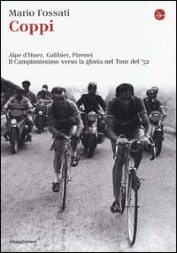 Coppi. Alpe d'Huez, Galibier, Pirenei. Il campionissimo verso la gloria nel Tour del '52 - Mario Fossati | Thecosgala.com
