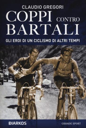 Coppi contro Bartali. Gli eroi di un ciclismo di altri tempi - Claudio Gregori pdf epub