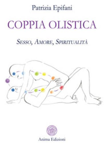 Coppia olistica. Sesso, amore, spiritualità - Patrizia Epifani  