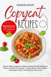 Copycat Recipes: Complete Step-by-Step Guide to Cook the Most Popular Restaurant Dishes at Home from Appetizers to Desserts (Special Bonus - Artisan Bread and Starter Sourdough Recipes)