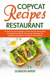 Copycat Recipes Restaurant: Uncover the Secret Recipes of Your Favorite Restaurants and Make Tasty Dishes At Home By Following This Complete Compilation of Step-by-Step Recipes