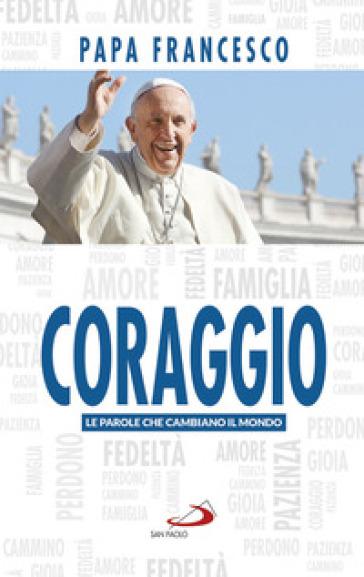 Coraggio. Le parole che cambiano il mondo - Papa Francesco (Jorge Mario Bergoglio) |