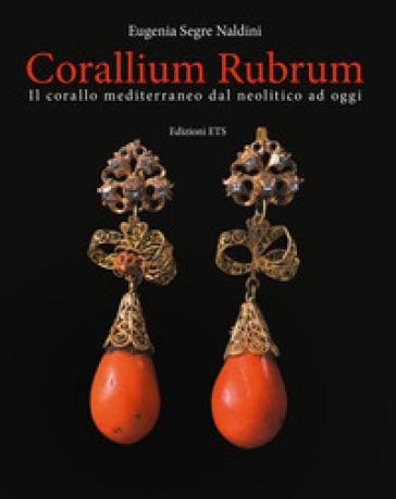 Corallium rubrum. Il corallo mediterraneo dal neolitico ad oggi. Ediz. illustrata - Eugenia Segre Naldini | Jonathanterrington.com