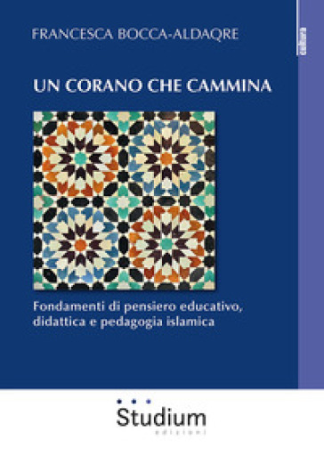 Un Corano che cammina. Fondamenti di pensiero educativo, didattica e pedagogia islamica - Francesca Bocca-Aldaqre | Thecosgala.com