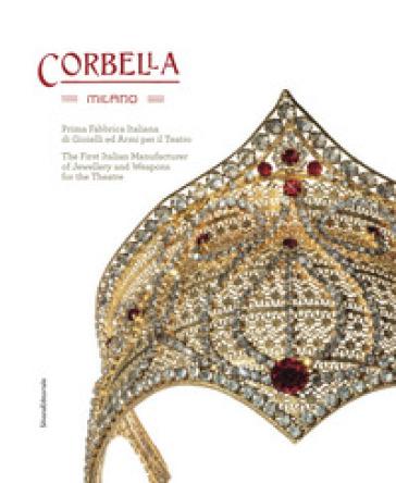 Corbella Milano. Prima fabbrica italiana di gioielli e armi per il teatro. Ediz. italiana e inglese - Angelica Corbella |