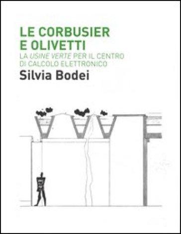 Le Corbusier e Olivetti. La «Usine Verte» per il Centro di calcolo elettronico - Silvia Bodei  