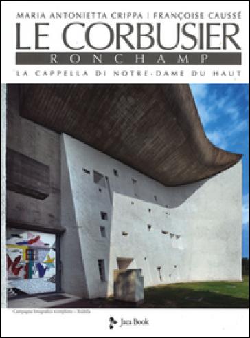 Le Corbusier. Ronchamp. La cappella di Notre-Dame du Haut. Ediz. illustrata - Maria Antonietta Crippa |