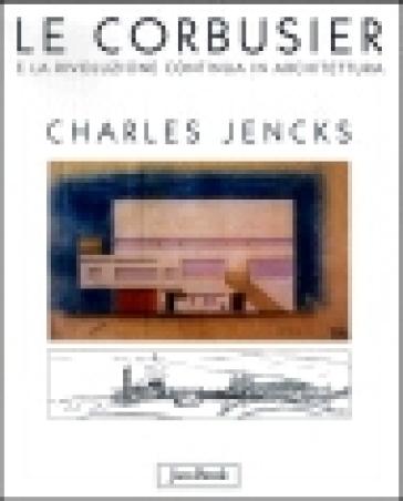 Le Corbusier e la rivoluzione continua in architettura - Charles Jencks  