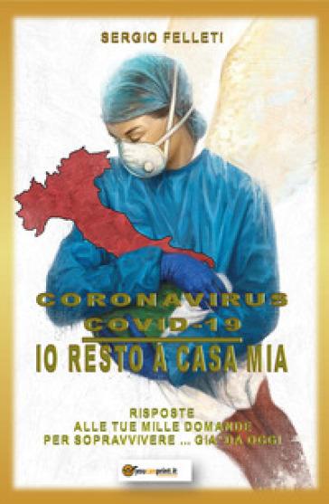 Coronavirus Covid-19. Io resto a casa mia. Risposte alle tue mille domande per sopravvivere... già da oggi - Sergio Felleti  