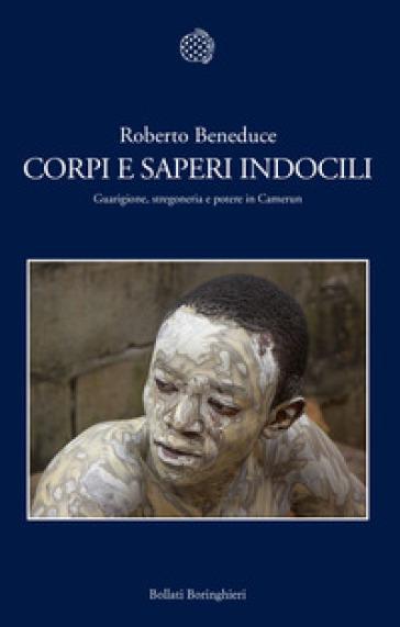 Corpi e saperi indocili. Guarigione, stregoneria e potere in Camerun - Roberto Beneduce |